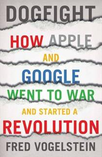Dogfight. How Apple And Google Went to War and Started a Revolution